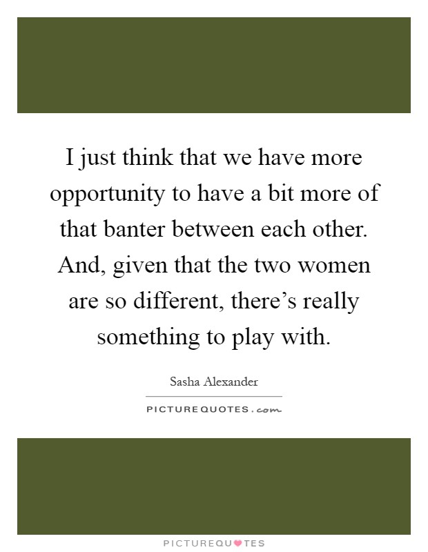 I just think that we have more opportunity to have a bit more of that banter between each other. And, given that the two women are so different, there's really something to play with Picture Quote #1
