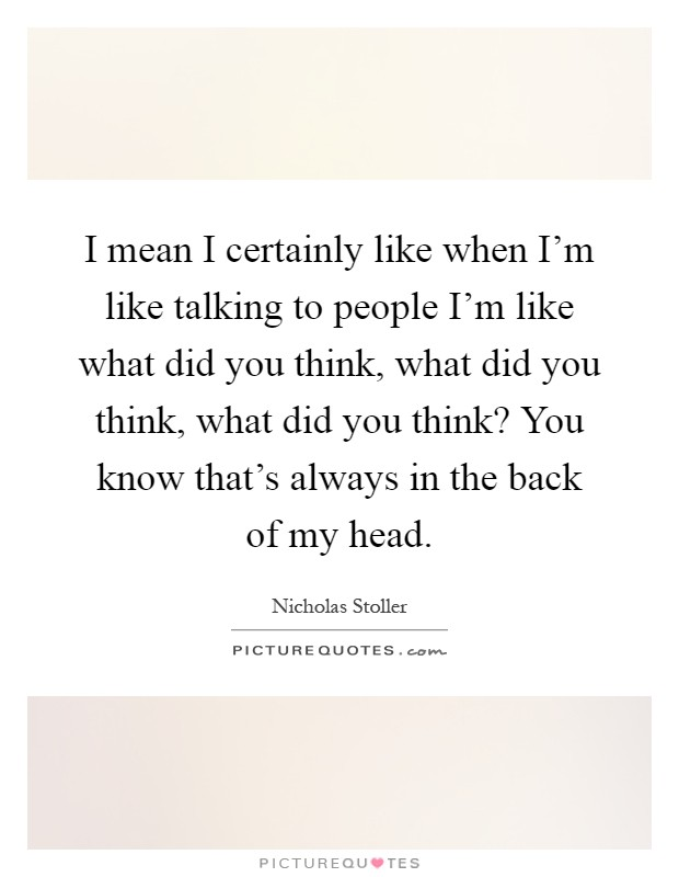 I mean I certainly like when I'm like talking to people I'm like what did you think, what did you think, what did you think? You know that's always in the back of my head Picture Quote #1