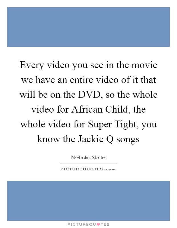 Every video you see in the movie we have an entire video of it that will be on the DVD, so the whole video for African Child, the whole video for Super Tight, you know the Jackie Q songs Picture Quote #1