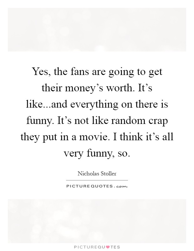 Yes, the fans are going to get their money's worth. It's like...and everything on there is funny. It's not like random crap they put in a movie. I think it's all very funny, so Picture Quote #1