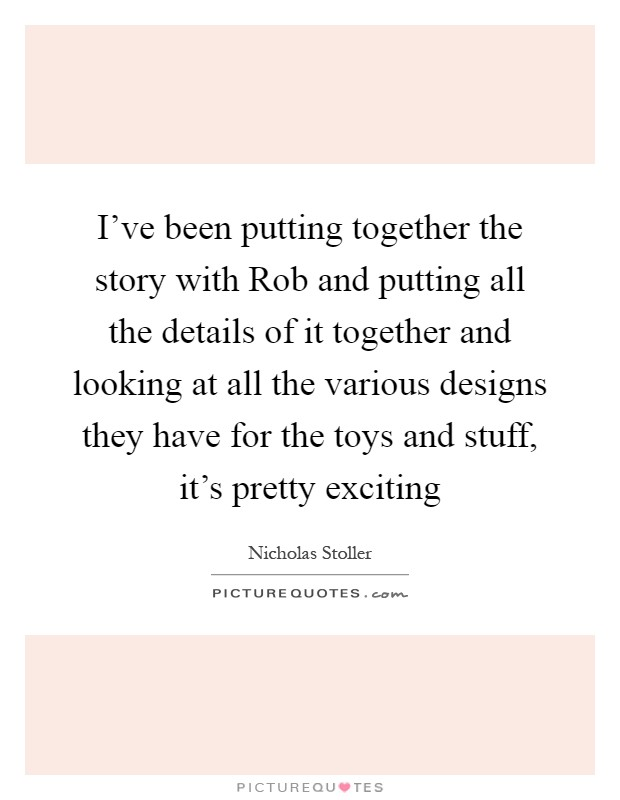 I've been putting together the story with Rob and putting all the details of it together and looking at all the various designs they have for the toys and stuff, it's pretty exciting Picture Quote #1
