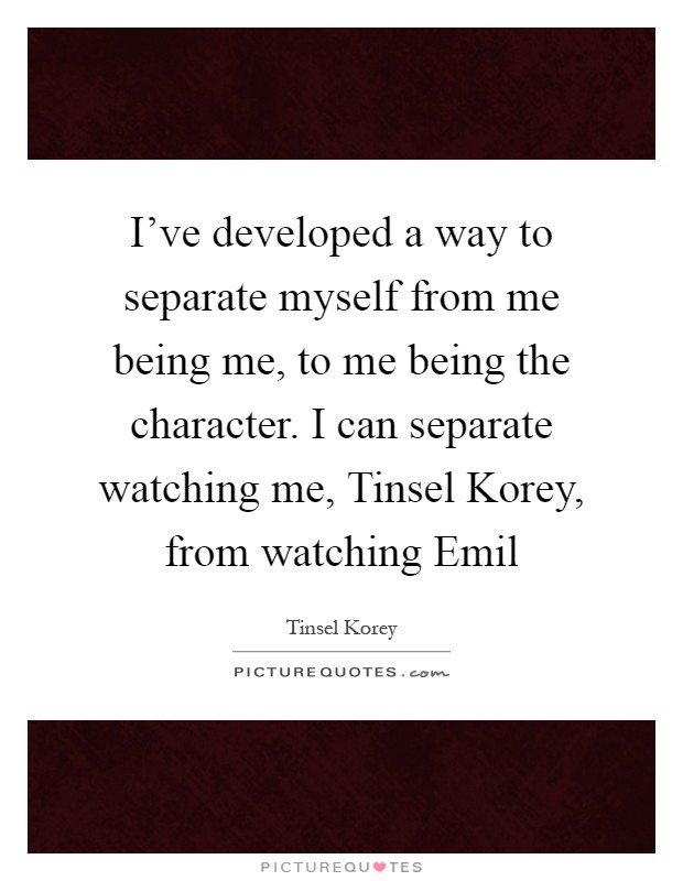 I've developed a way to separate myself from me being me, to me being the character. I can separate watching me, Tinsel Korey, from watching Emil Picture Quote #1
