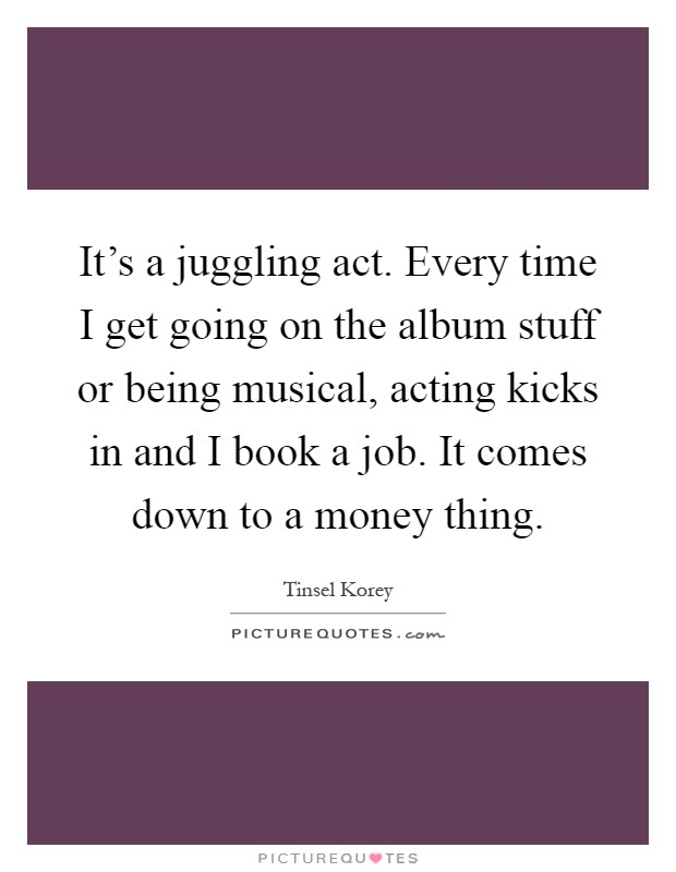 It's a juggling act. Every time I get going on the album stuff or being musical, acting kicks in and I book a job. It comes down to a money thing Picture Quote #1