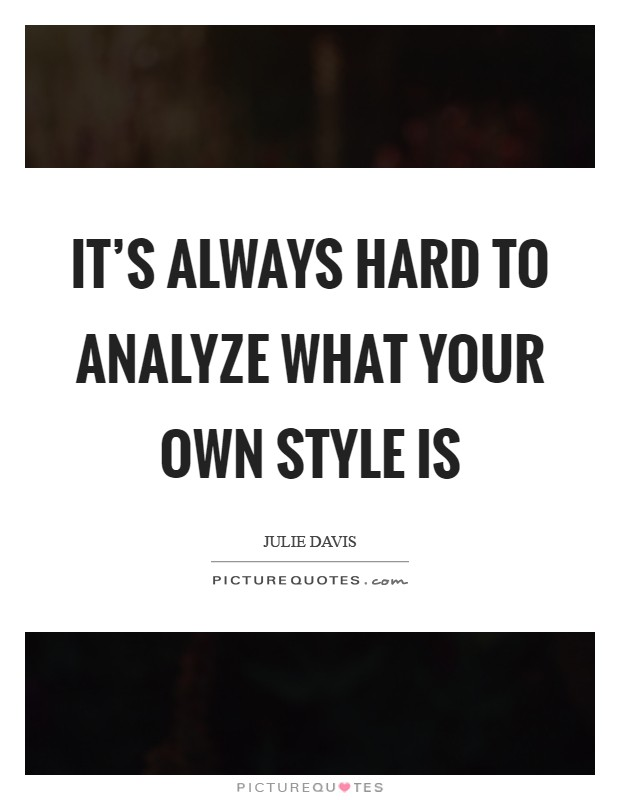 It's always hard to analyze what your own style is Picture Quote #1