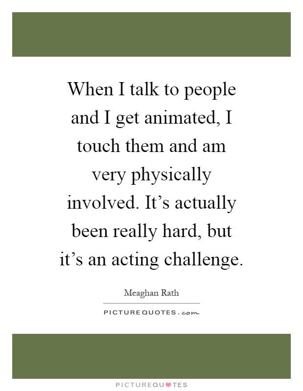 When I talk to people and I get animated, I touch them and am very physically involved. It's actually been really hard, but it's an acting challenge Picture Quote #1