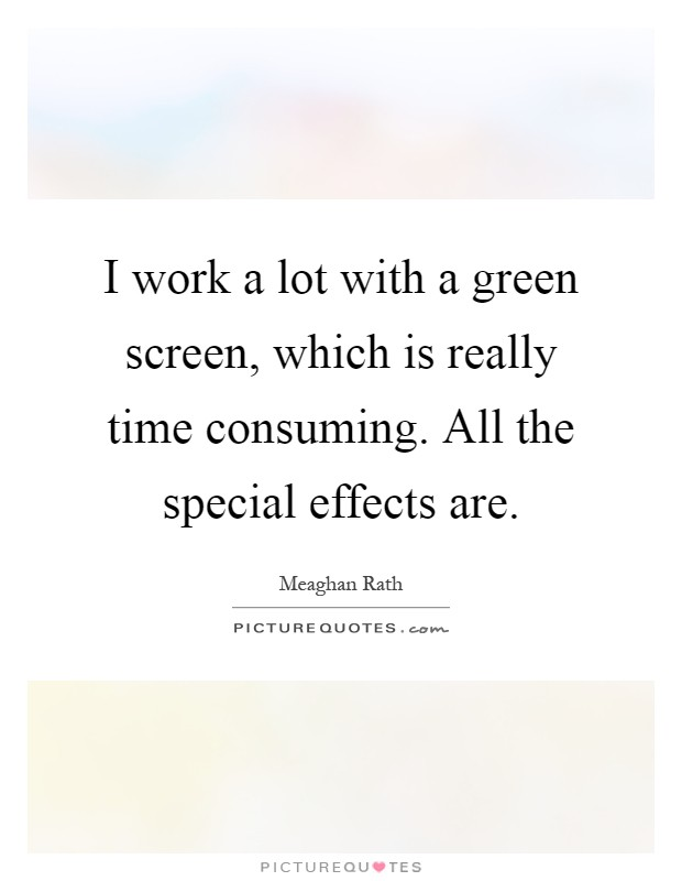 I work a lot with a green screen, which is really time consuming. All the special effects are Picture Quote #1