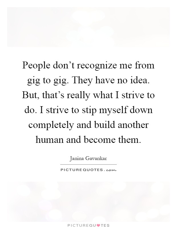 People don't recognize me from gig to gig. They have no idea. But, that's really what I strive to do. I strive to stip myself down completely and build another human and become them Picture Quote #1