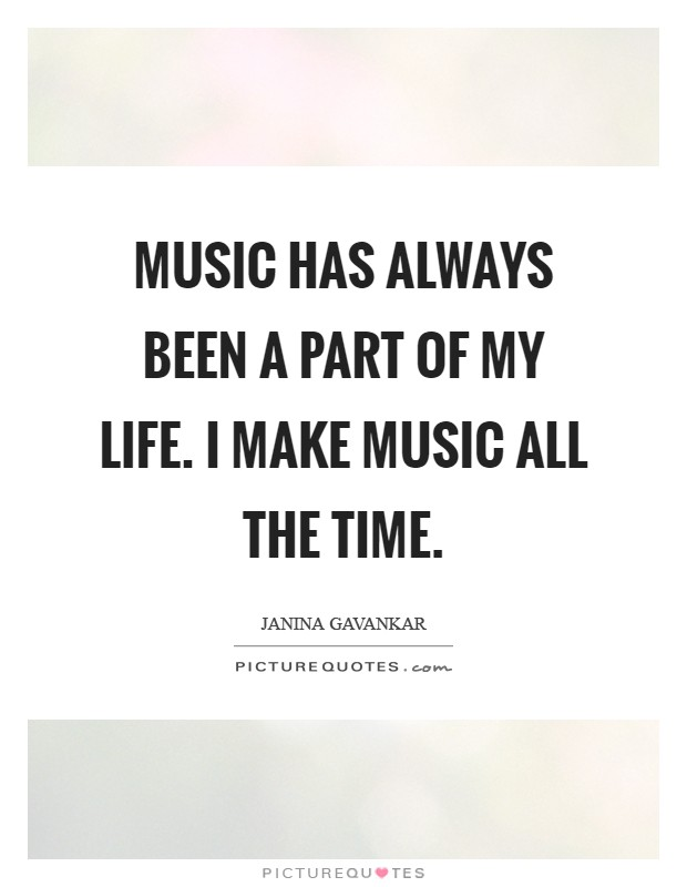 Music has always been a part of my life. I make music all the time Picture Quote #1