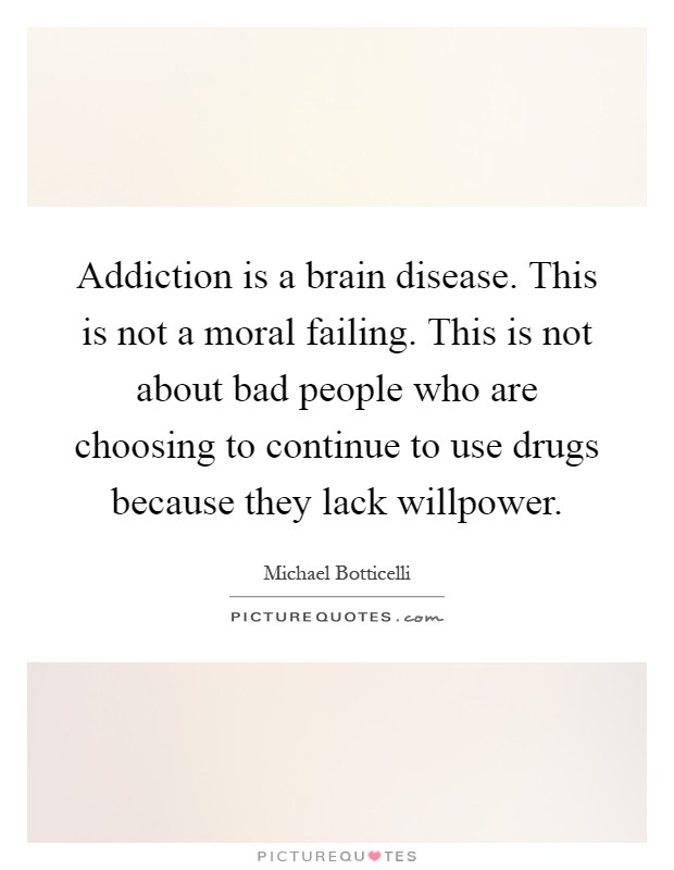 Addiction is a brain disease. This is not a moral failing. This is not about bad people who are choosing to continue to use drugs because they lack willpower Picture Quote #1