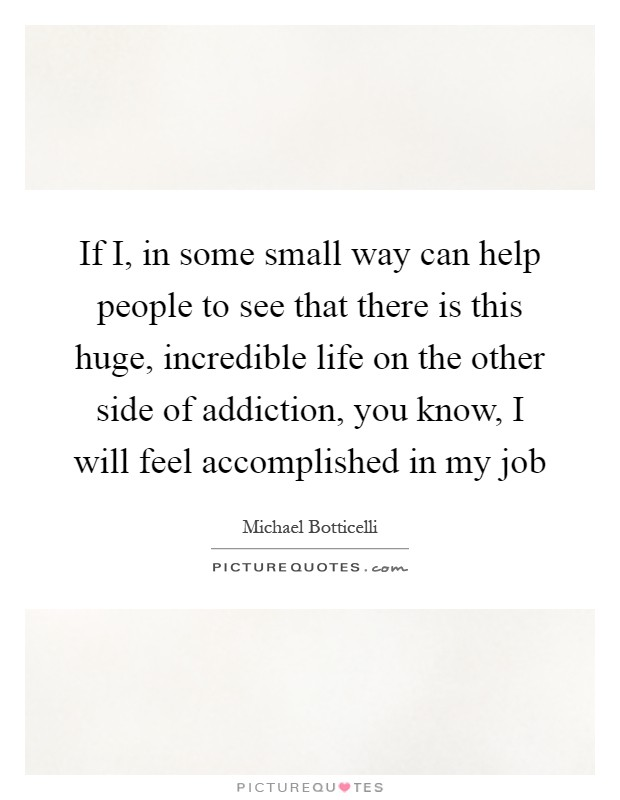 If I, in some small way can help people to see that there is this huge, incredible life on the other side of addiction, you know, I will feel accomplished in my job Picture Quote #1