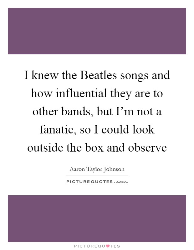 I knew the Beatles songs and how influential they are to other bands, but I'm not a fanatic, so I could look outside the box and observe Picture Quote #1