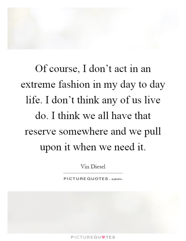 Of course, I don't act in an extreme fashion in my day to day life. I don't think any of us live do. I think we all have that reserve somewhere and we pull upon it when we need it Picture Quote #1