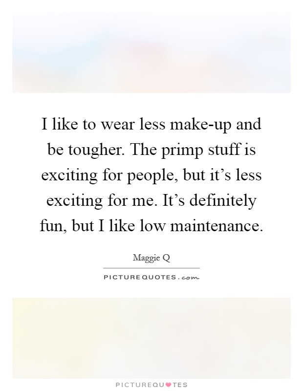 I like to wear less make-up and be tougher. The primp stuff is exciting for people, but it's less exciting for me. It's definitely fun, but I like low maintenance Picture Quote #1