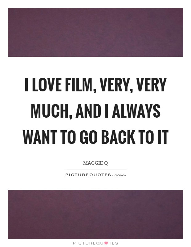 I love film, very, very much, and I always want to go back to it Picture Quote #1