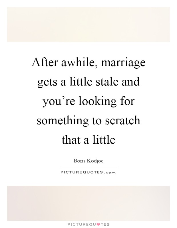 After awhile, marriage gets a little stale and you're looking for something to scratch that a little Picture Quote #1