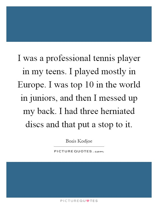 I was a professional tennis player in my teens. I played mostly in Europe. I was top 10 in the world in juniors, and then I messed up my back. I had three herniated discs and that put a stop to it Picture Quote #1