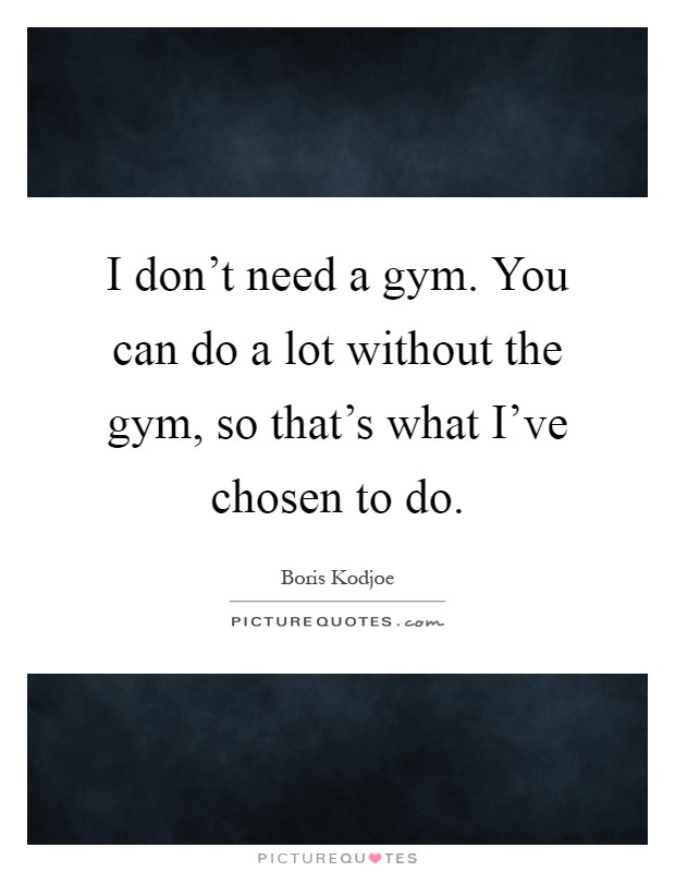 I don't need a gym. You can do a lot without the gym, so that's what I've chosen to do Picture Quote #1
