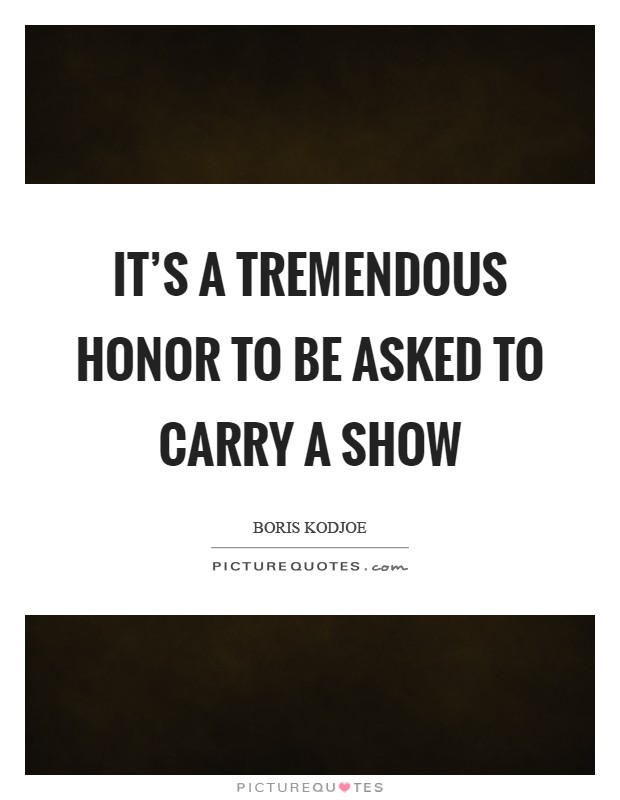 It's a tremendous honor to be asked to carry a show Picture Quote #1