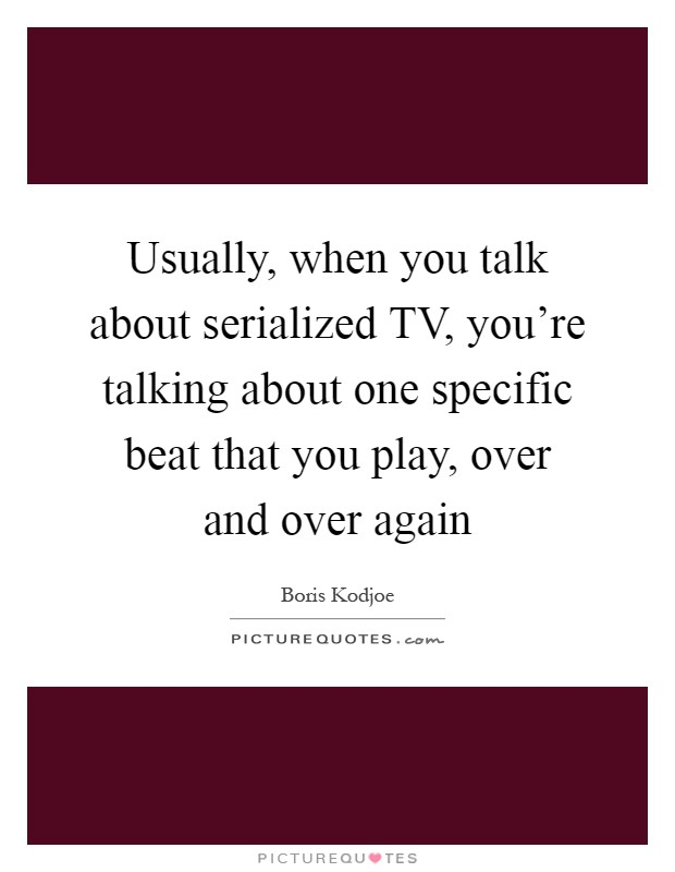 Usually, when you talk about serialized TV, you're talking about one specific beat that you play, over and over again Picture Quote #1