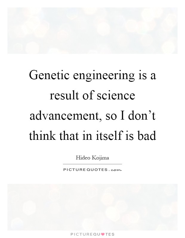 Genetic engineering is a result of science advancement, so I don't think that in itself is bad Picture Quote #1