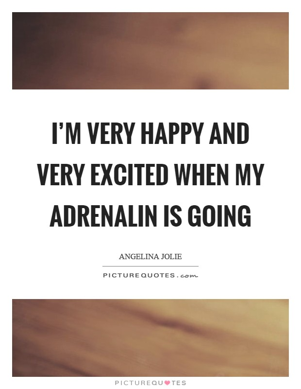 I'm very happy and very excited when my adrenalin is going Picture Quote #1