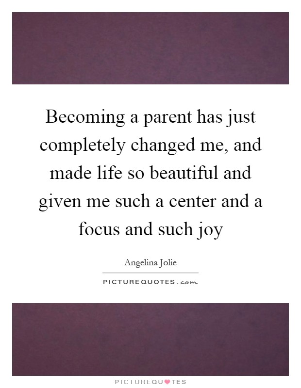 Becoming a parent has just completely changed me, and made life so beautiful and given me such a center and a focus and such joy Picture Quote #1
