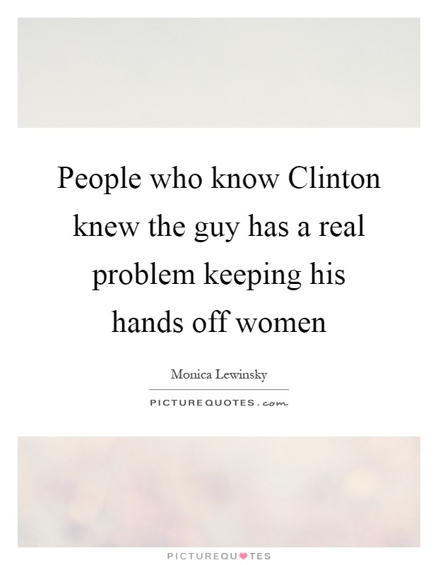 People who know Clinton knew the guy has a real problem keeping his hands off women Picture Quote #1