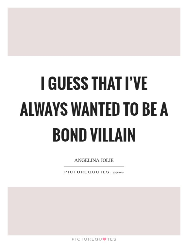 I guess that I've always wanted to be a Bond villain Picture Quote #1