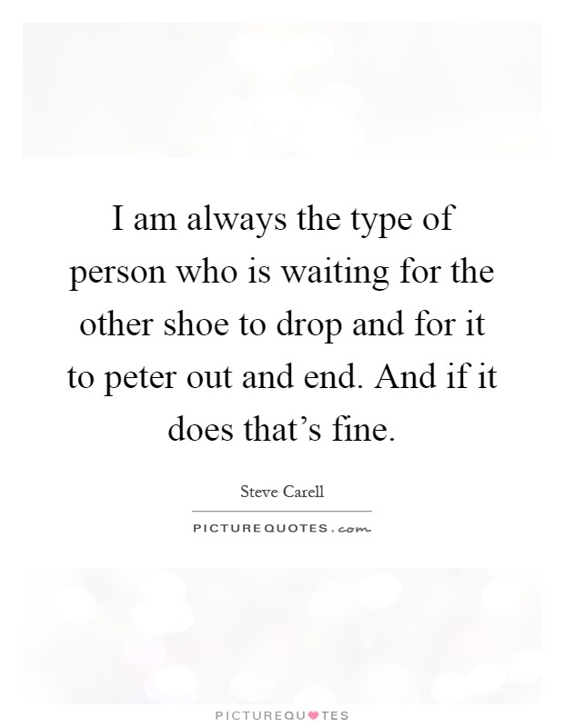 I am always the type of person who is waiting for the other shoe to drop and for it to peter out and end. And if it does that's fine Picture Quote #1