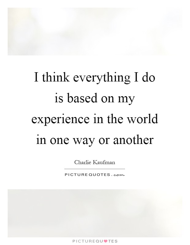 I think everything I do is based on my experience in the world in one way or another Picture Quote #1