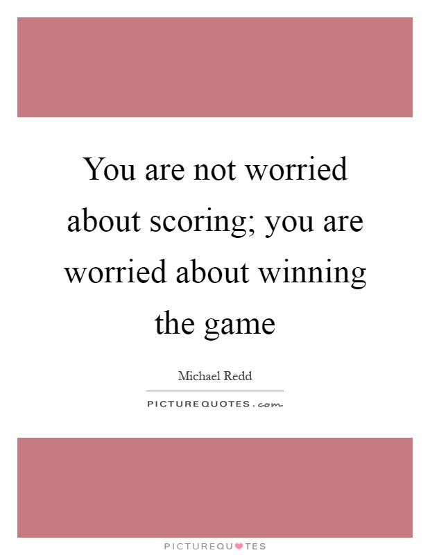 You are not worried about scoring; you are worried about winning the game Picture Quote #1