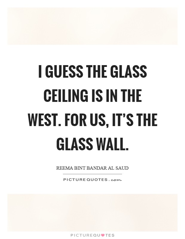 I guess the glass ceiling is in the West. For us, it's the glass wall Picture Quote #1