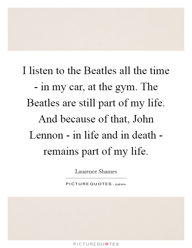 I listen to the Beatles all the time - in my car, at the gym. The Beatles are still part of my life. And because of that, John Lennon - in life and in death - remains part of my life Picture Quote #1
