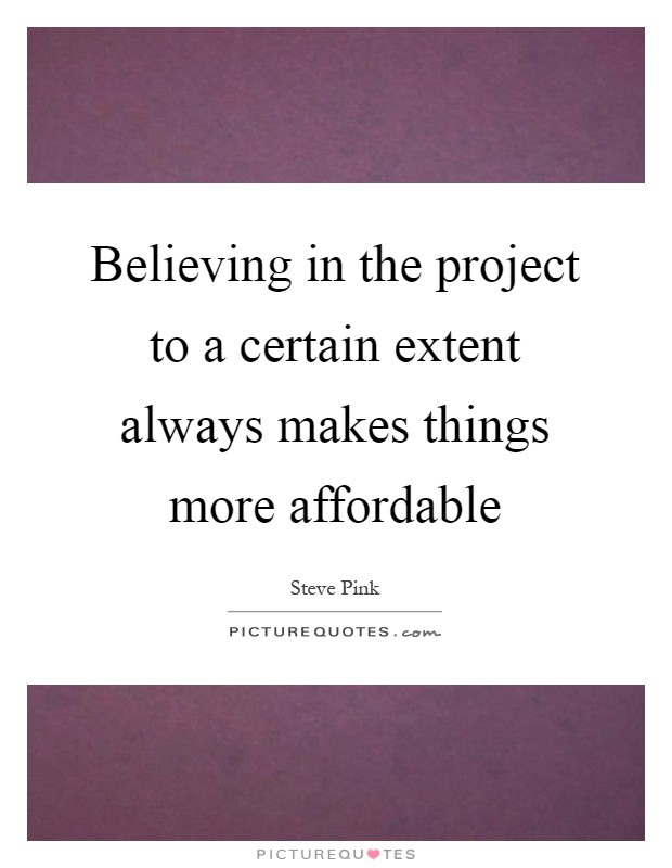 Believing in the project to a certain extent always makes things more affordable Picture Quote #1