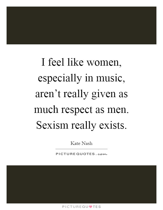I feel like women, especially in music, aren't really given as much respect as men. Sexism really exists Picture Quote #1