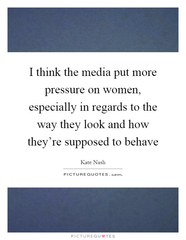 I think the media put more pressure on women, especially in regards to the way they look and how they're supposed to behave Picture Quote #1