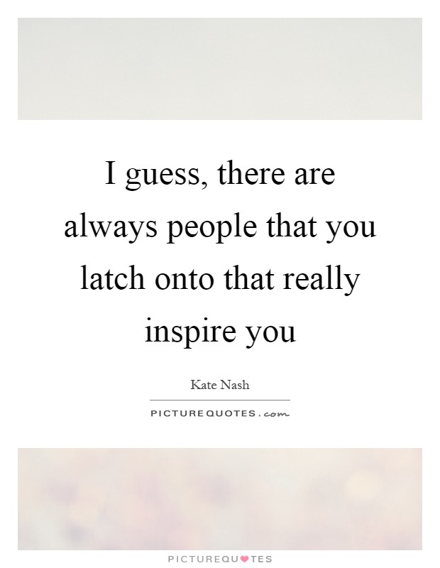 I guess, there are always people that you latch onto that really inspire you Picture Quote #1
