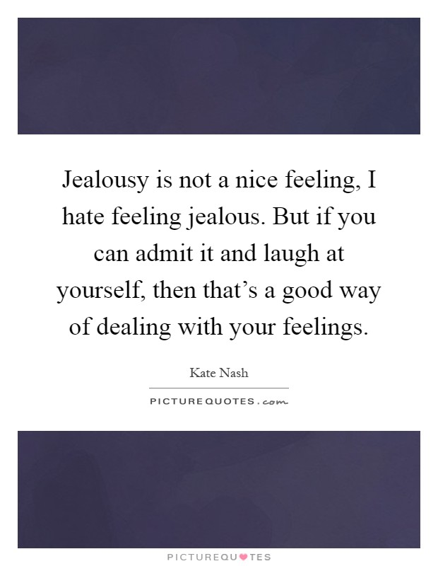 Jealousy is not a nice feeling, I hate feeling jealous. But if you can admit it and laugh at yourself, then that's a good way of dealing with your feelings Picture Quote #1