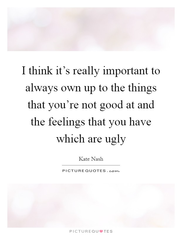 I think it's really important to always own up to the things that you're not good at and the feelings that you have which are ugly Picture Quote #1