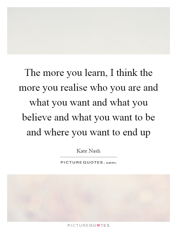 The more you learn, I think the more you realise who you are and what you want and what you believe and what you want to be and where you want to end up Picture Quote #1
