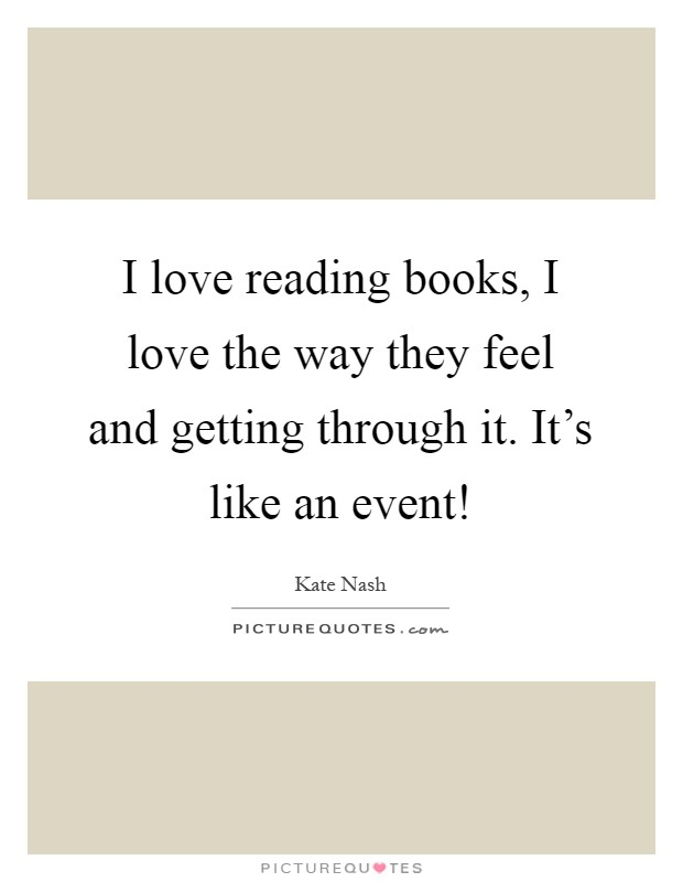 I love reading books, I love the way they feel and getting through it. It's like an event! Picture Quote #1
