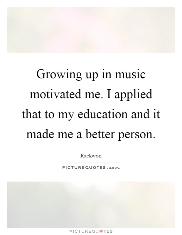 Growing up in music motivated me. I applied that to my education and it made me a better person Picture Quote #1