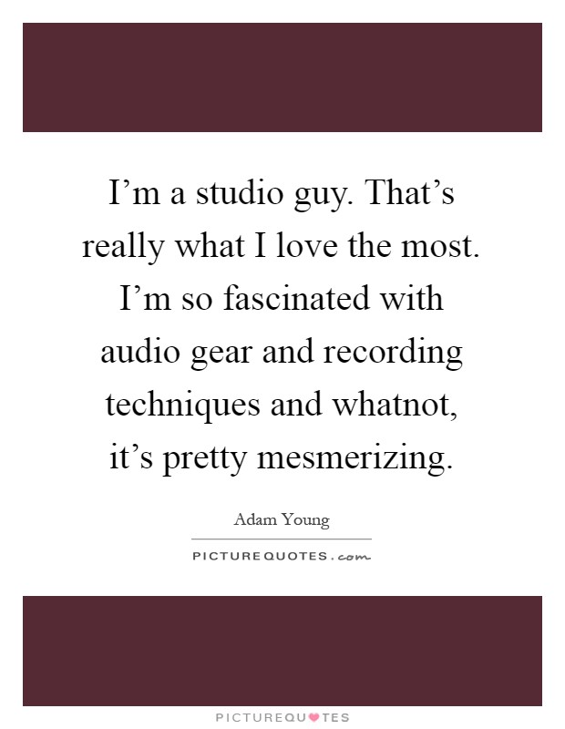 I'm a studio guy. That's really what I love the most. I'm so fascinated with audio gear and recording techniques and whatnot, it's pretty mesmerizing Picture Quote #1