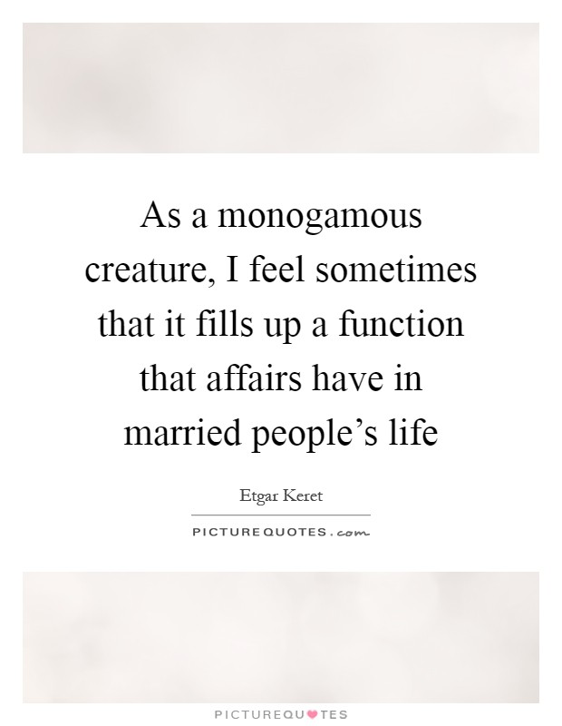As a monogamous creature, I feel sometimes that it fills up a function that affairs have in married people's life Picture Quote #1