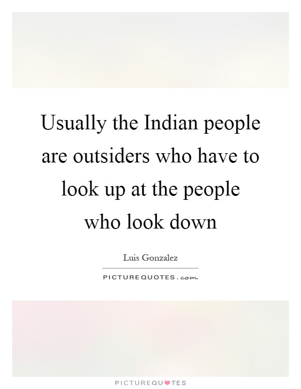 Usually the Indian people are outsiders who have to look up at the people who look down Picture Quote #1