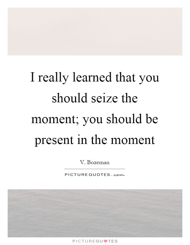 I really learned that you should seize the moment; you should be present in the moment Picture Quote #1
