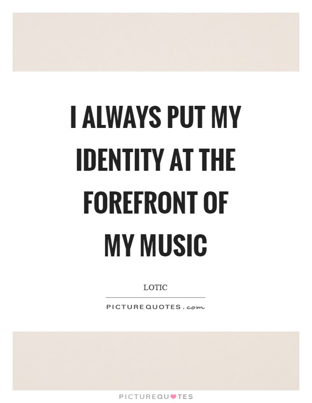 I always put my identity at the forefront of my music Picture Quote #1