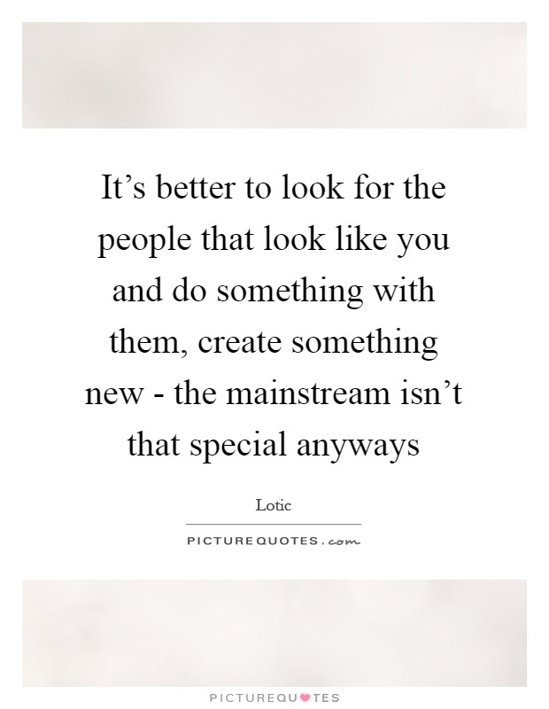 It's better to look for the people that look like you and do something with them, create something new - the mainstream isn't that special anyways Picture Quote #1