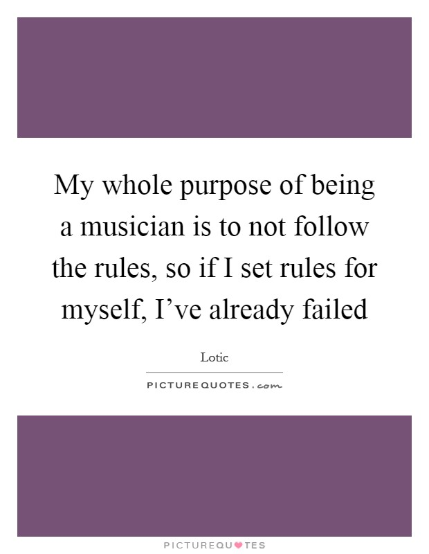 My whole purpose of being a musician is to not follow the rules, so if I set rules for myself, I've already failed Picture Quote #1