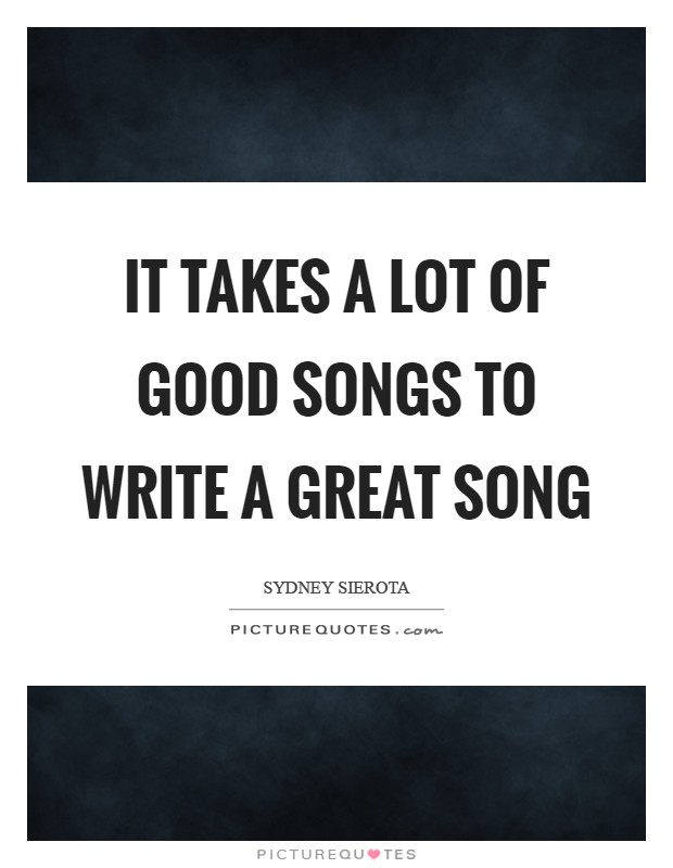 It takes a lot of good songs to write a great song Picture Quote #1